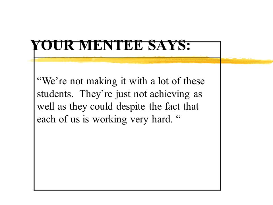 YOUR MENTEE SAYS: Were not making it with a lot of these students.