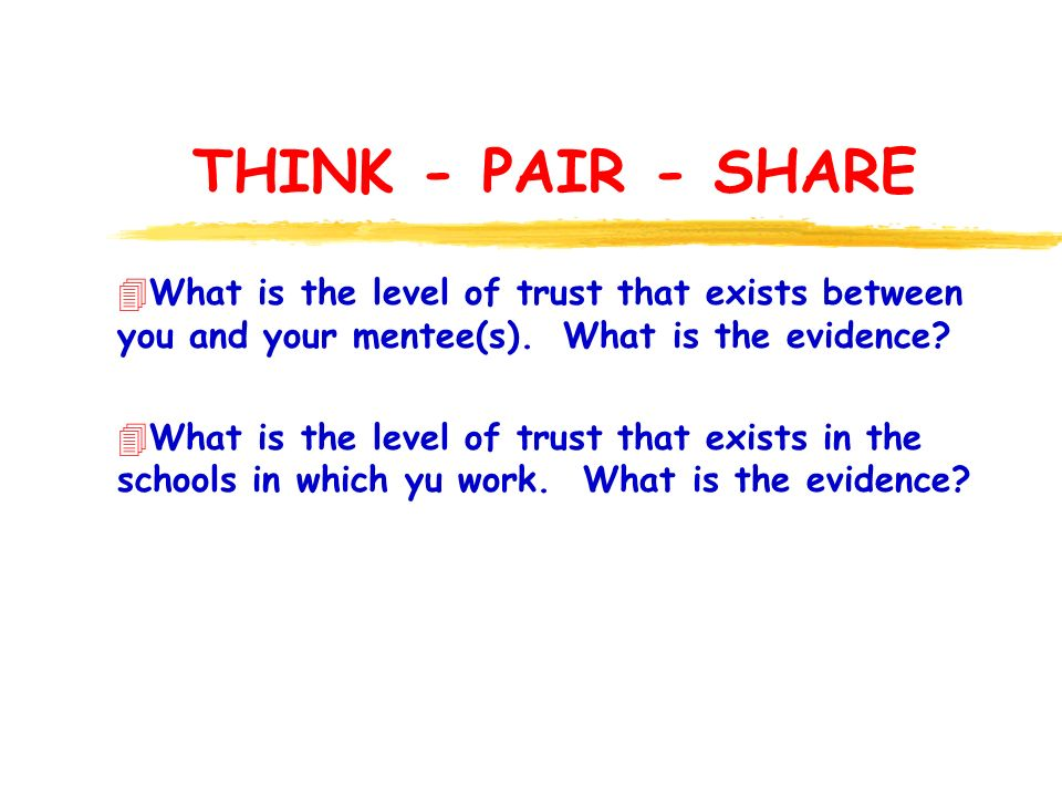 THINK - PAIR - SHARE 4What is the level of trust that exists between you and your mentee(s). What is the evidence? 4What is the level of trust that ex