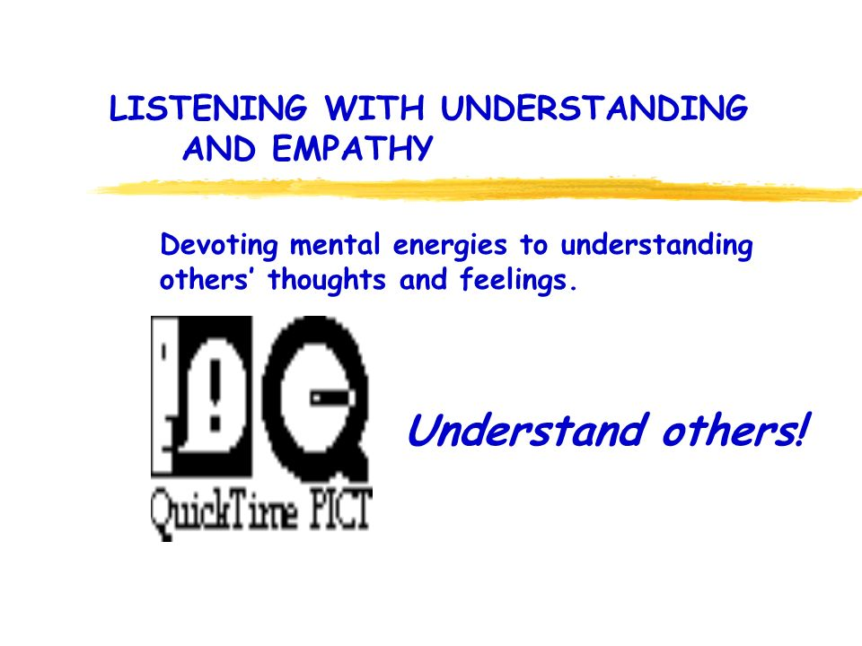 LISTENING WITH UNDERSTANDING AND EMPATHY Understand others! Devoting mental energies to understanding others thoughts and feelings.