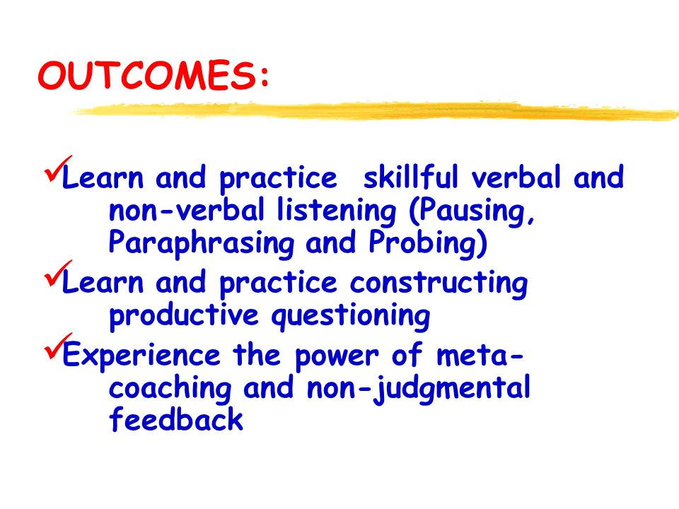 OUTCOMES: Learn and practice skillful verbal and non-verbal listening (Pausing, Paraphrasing and Probing) Learn and practice constructing productive questioning Experience the power of meta- coaching and non-judgmental feedback