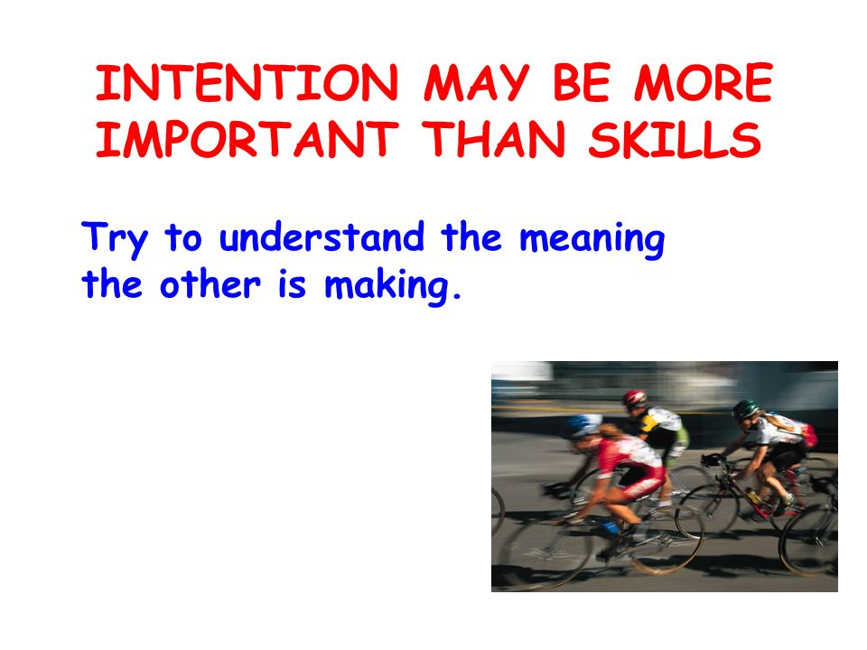 INTENTION MAY BE MORE IMPORTANT THAN SKILLS Try to understand the meaning the other is making.