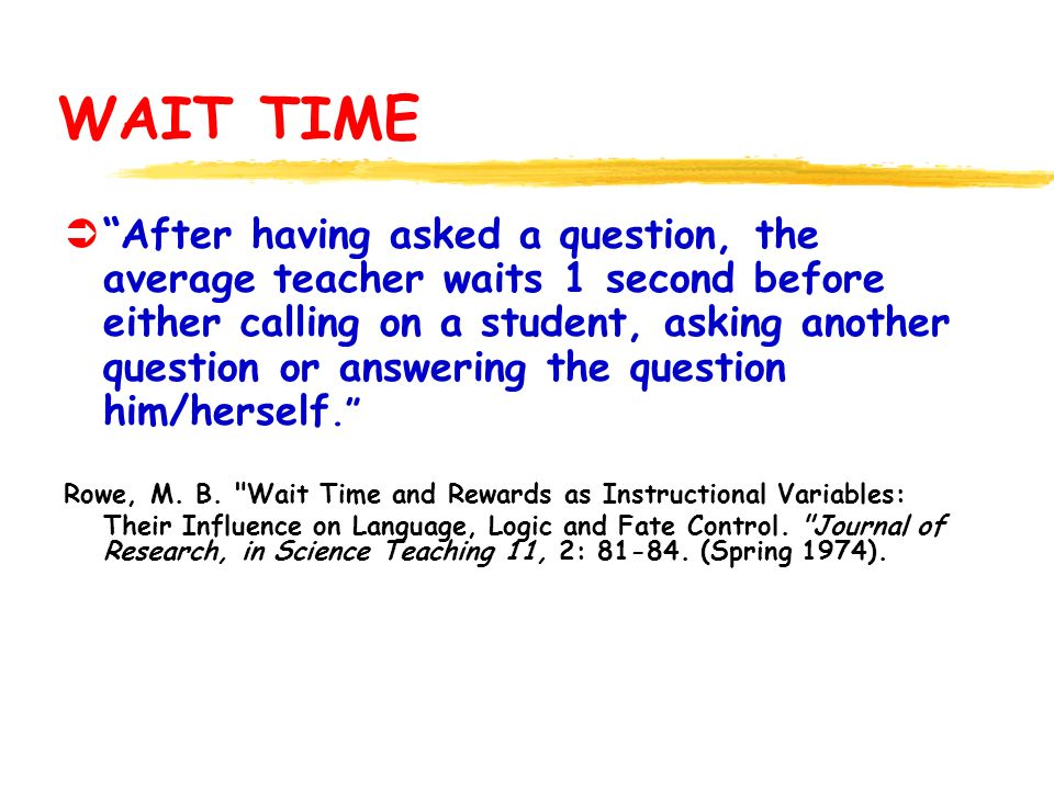 WAIT TIME ÜAfter having asked a question, the average teacher waits 1 second before either calling on a student, asking another question or answering the question him/herself.