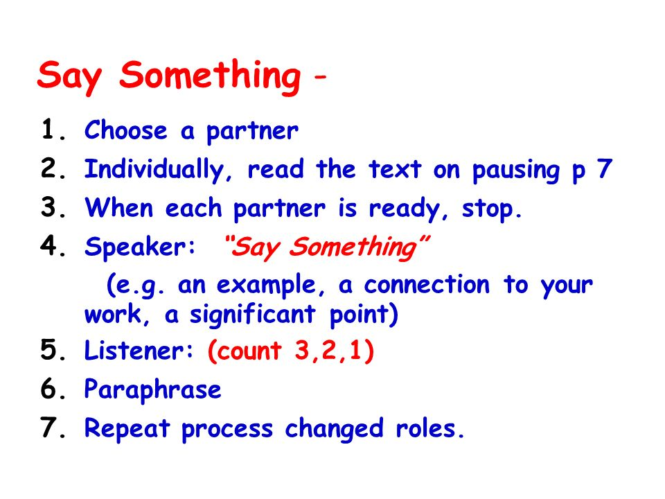 Say Something - 1. Choose a partner 2. Individually, read the text on pausing p 7 3. When each partner is ready, stop. 4. Speaker: Say Something (e.g.