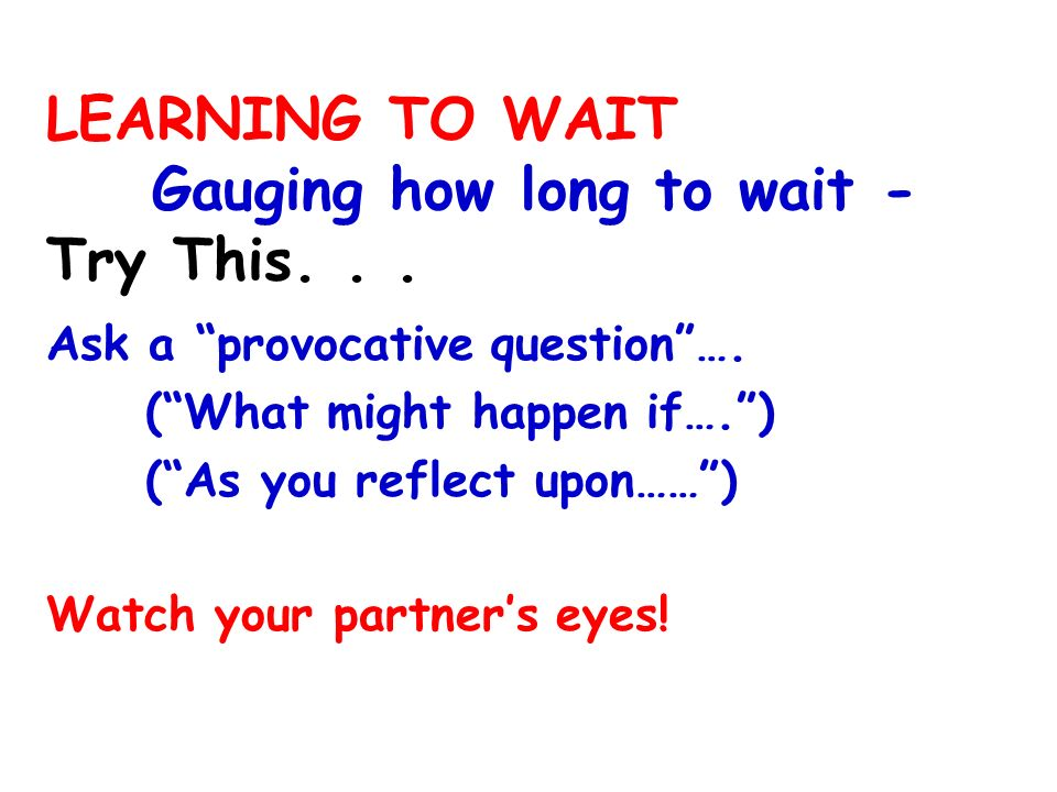 LEARNING TO WAIT Gauging how long to wait - Try This... Ask a provocative question…. (What might happen if….) (As you reflect upon……) Watch your partn