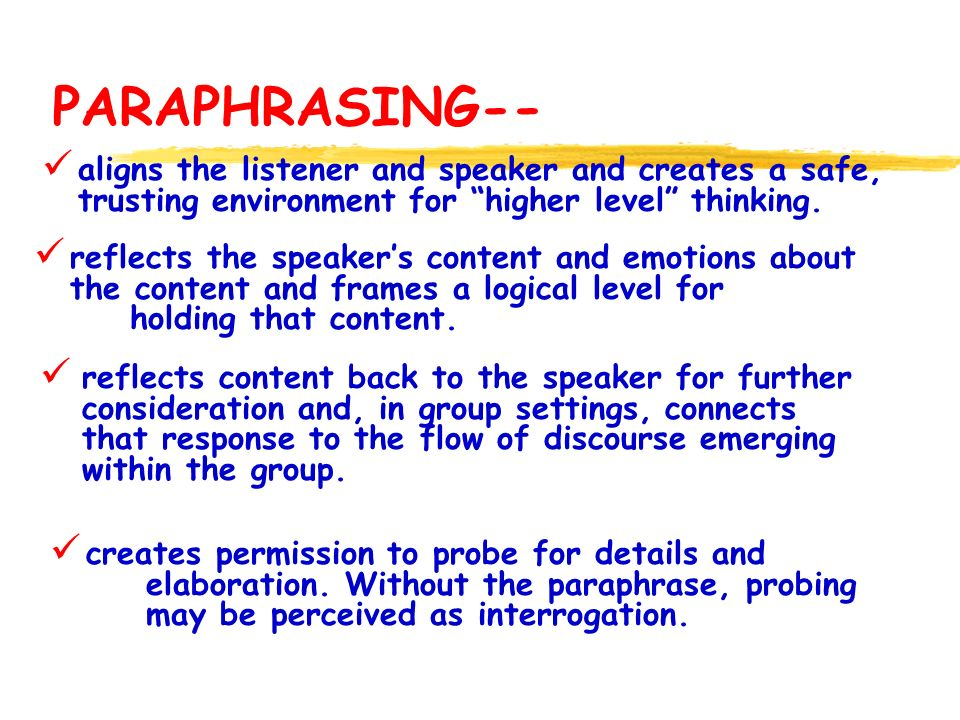 PARAPHRASING-- aligns the listener and speaker and creates a safe, trusting environment for higher level thinking. reflects the speakers content and e