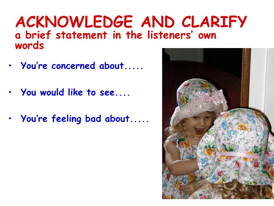 ACKNOWLEDGE AND CLARIFY a brief statement in the listeners own words Youre concerned about.....