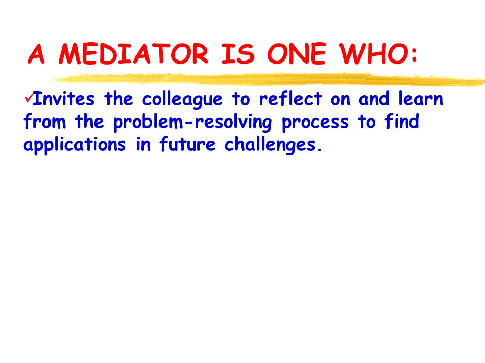 A MEDIATOR IS ONE WHO: Invites the colleague to reflect on and learn from the problem-resolving process to find applications in future challenges.