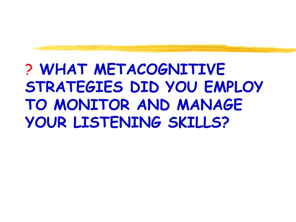 ? WHAT METACOGNITIVE STRATEGIES DID YOU EMPLOY TO MONITOR AND MANAGE YOUR LISTENING SKILLS?