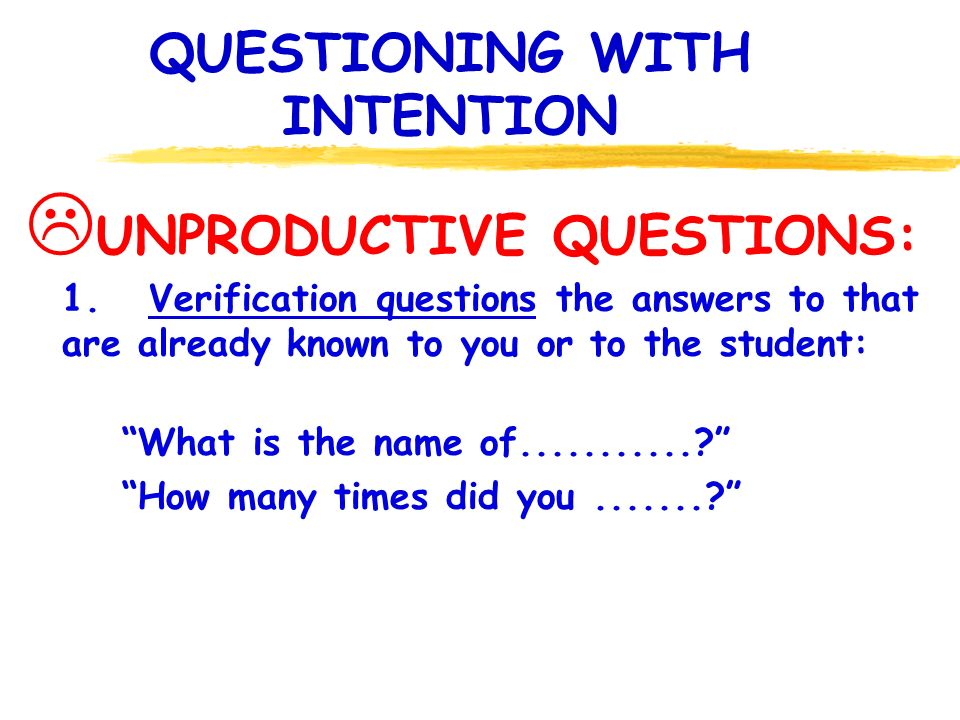 QUESTIONING WITH INTENTION UNPRODUCTIVE QUESTIONS: 1. Verification questions the answers to that are already known to you or to the student: What is t