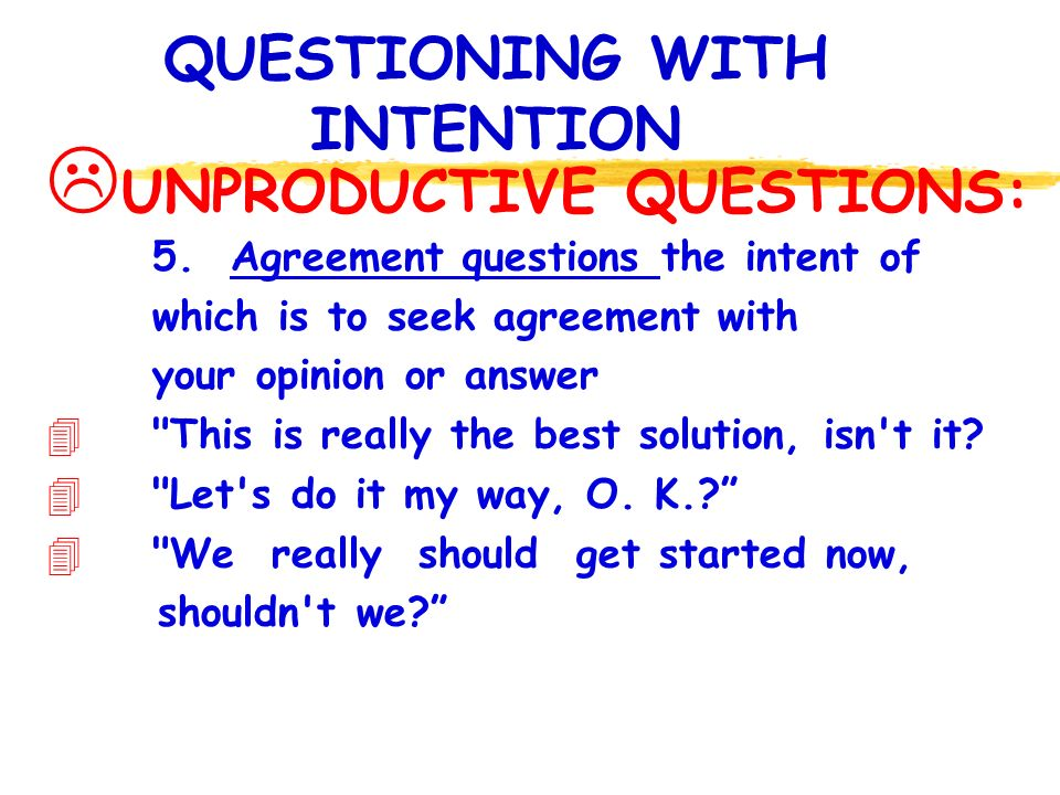 QUESTIONING WITH INTENTION UNPRODUCTIVE QUESTIONS: 5.