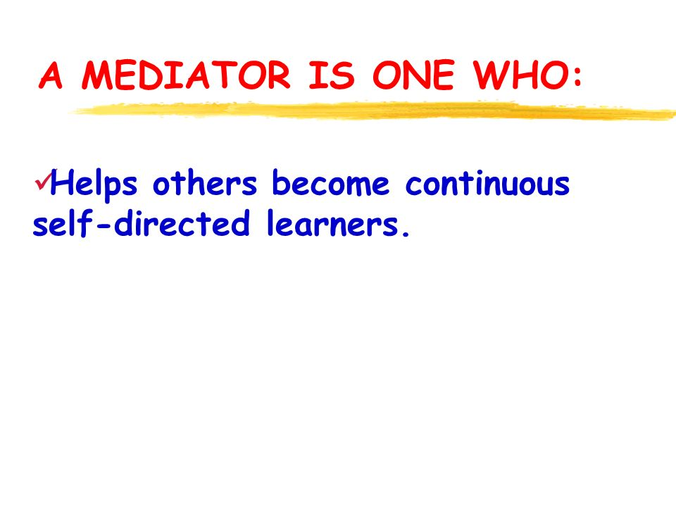 A MEDIATOR IS ONE WHO: Helps others become continuous self-directed learners.