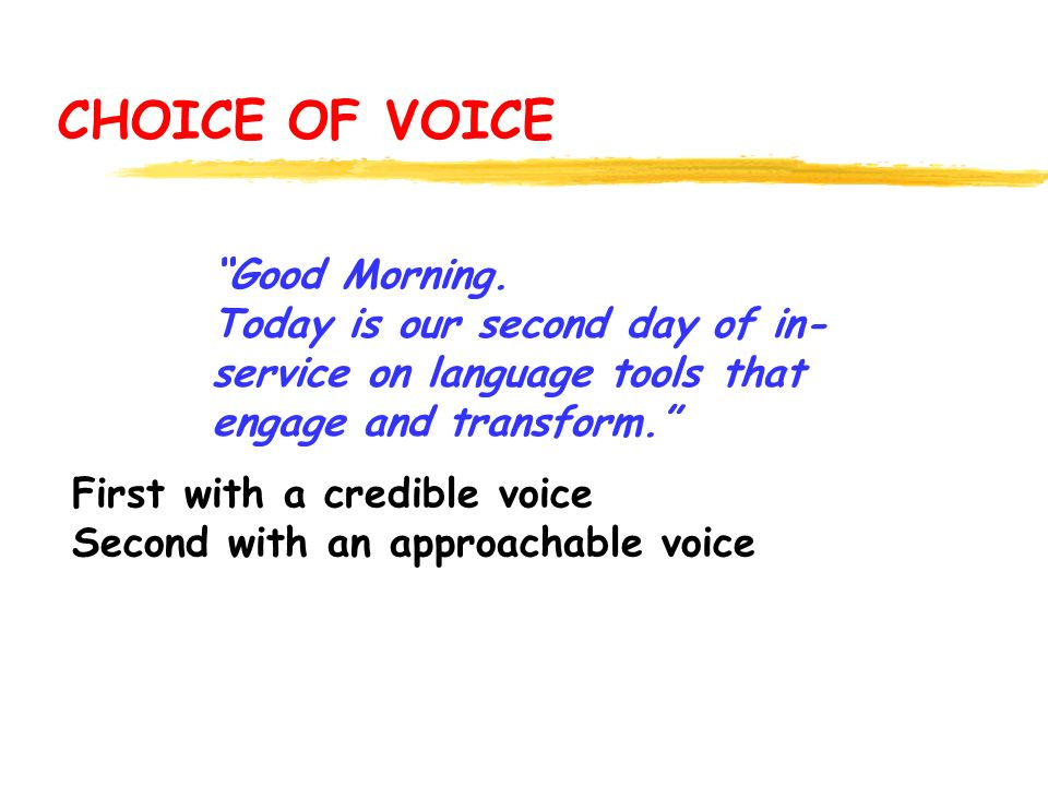 CHOICE OF VOICE First with a credible voice Second with an approachable voice Good Morning. Today is our second day of in- service on language tools t