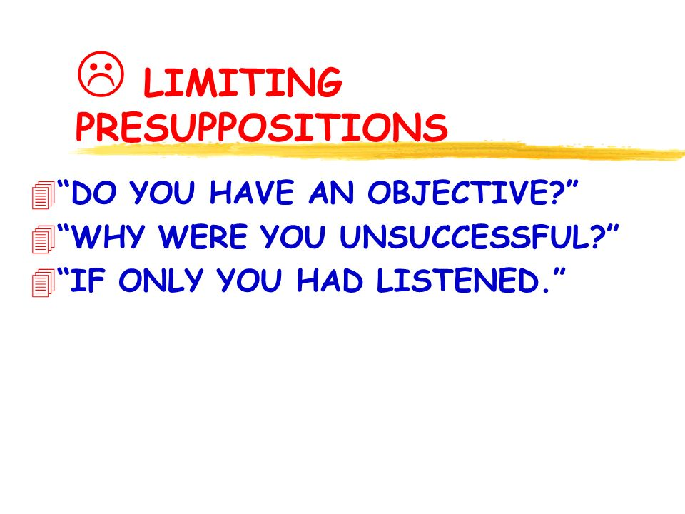LIMITING PRESUPPOSITIONS 4DO YOU HAVE AN OBJECTIVE.