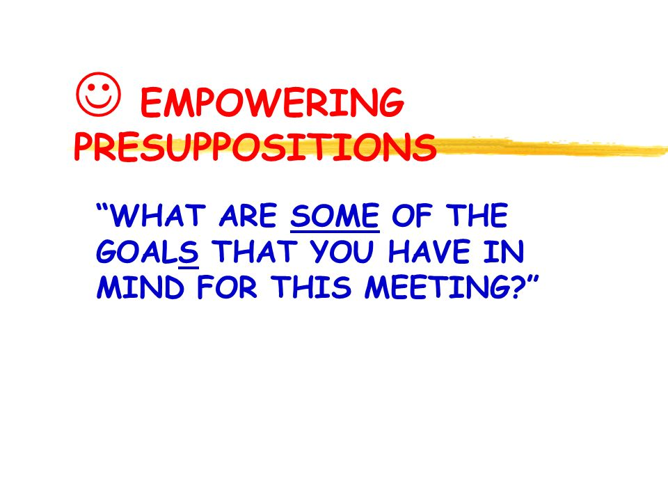 EMPOWERING PRESUPPOSITIONS WHAT ARE SOME OF THE GOALS THAT YOU HAVE IN MIND FOR THIS MEETING?