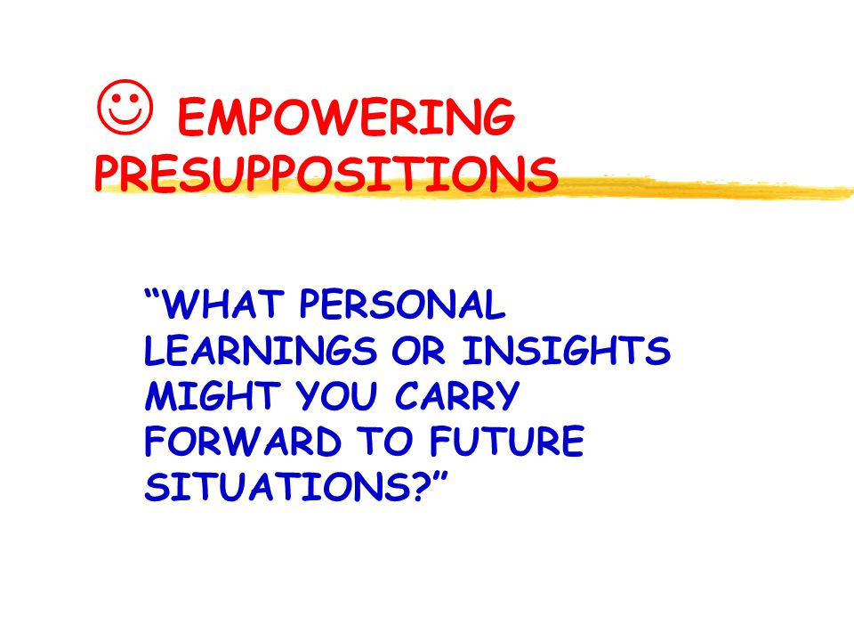 EMPOWERING PRESUPPOSITIONS WHAT PERSONAL LEARNINGS OR INSIGHTS MIGHT YOU CARRY FORWARD TO FUTURE SITUATIONS