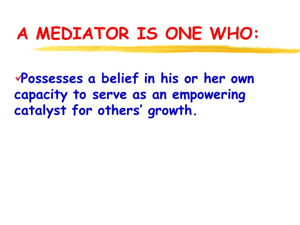 A MEDIATOR IS ONE WHO: Possesses a belief in his or her own capacity to serve as an empowering catalyst for others growth.