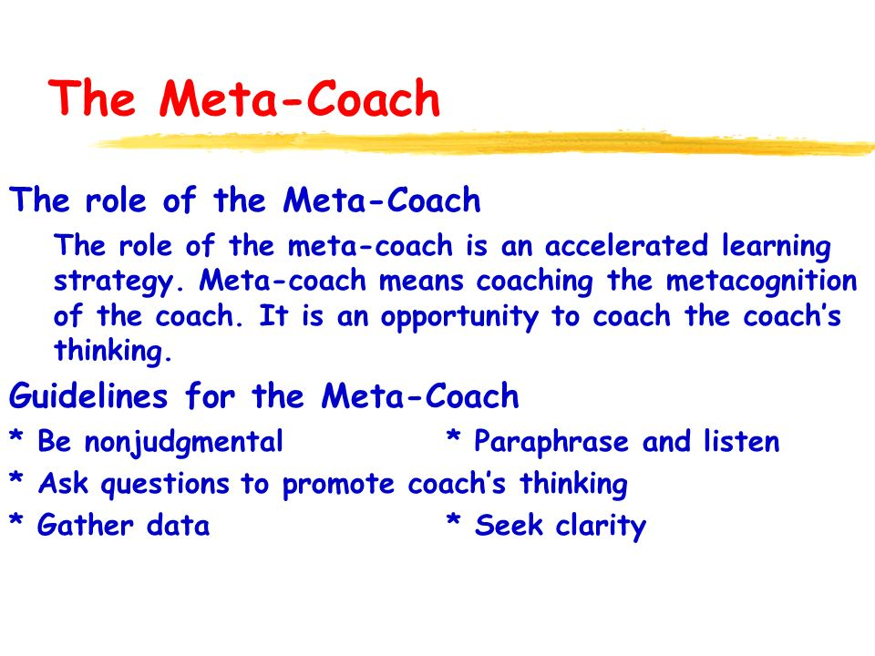 The Meta-Coach The role of the Meta-Coach The role of the meta-coach is an accelerated learning strategy. Meta-coach means coaching the metacognition