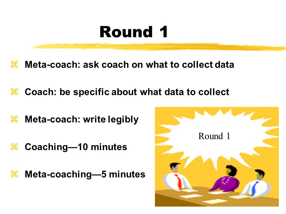 Round 1 zMeta-coach: ask coach on what to collect data zCoach: be specific about what data to collect zMeta-coach: write legibly zCoaching10 minutes z
