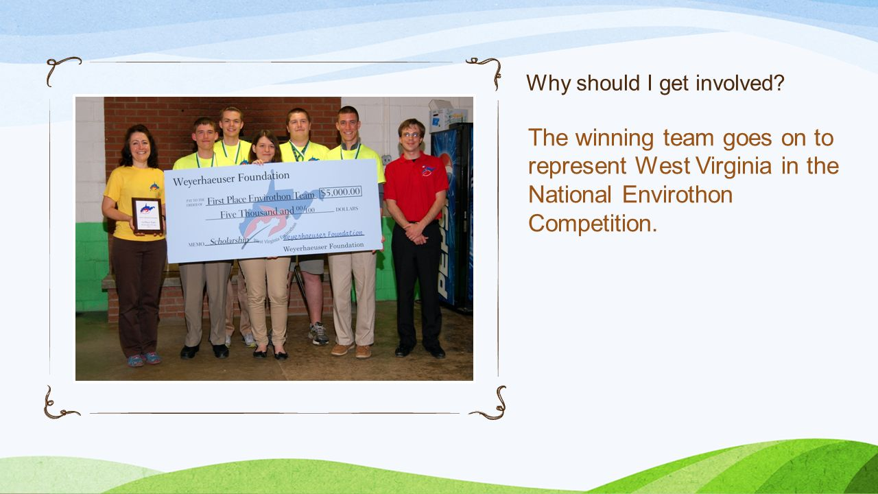 Why should I get involved? The winning team goes on to represent West Virginia in the National Envirothon Competition.