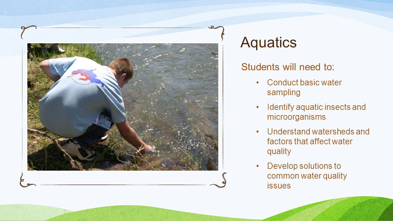 Aquatics Students will need to: Conduct basic water sampling Identify aquatic insects and microorganisms Understand watersheds and factors that affect water quality Develop solutions to common water quality issues