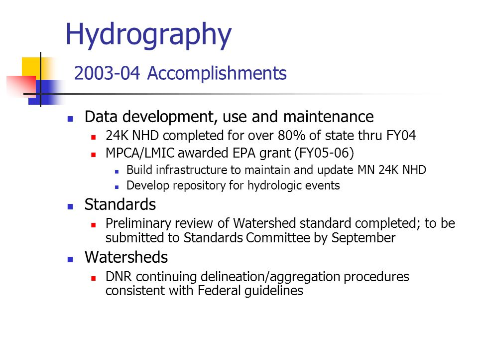 Hydrography 2003-04 Accomplishments Data development, use and maintenance 24K NHD completed for over 80% of state thru FY04 MPCA/LMIC awarded EPA grant (FY05-06) Build infrastructure to maintain and update MN 24K NHD Develop repository for hydrologic events Standards Preliminary review of Watershed standard completed; to be submitted to Standards Committee by September Watersheds DNR continuing delineation/aggregation procedures consistent with Federal guidelines