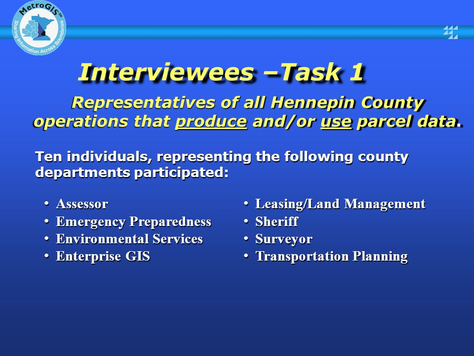 Interviewees –Task 1 Interviewees –Task 1 Representatives of all Hennepin County operations that produce and/or use parcel data.