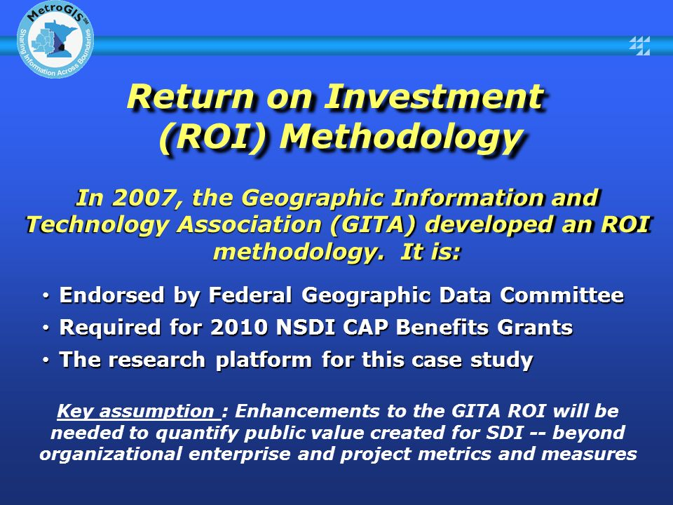 Return on Investment (ROI) Methodology In 2007, the Geographic Information and Technology Association (GITA) developed an ROI methodology.