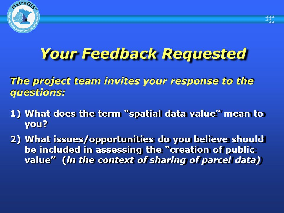 Your Feedback Requested The project team invites your response to the questions: 1)What does the term spatial data value mean to you.