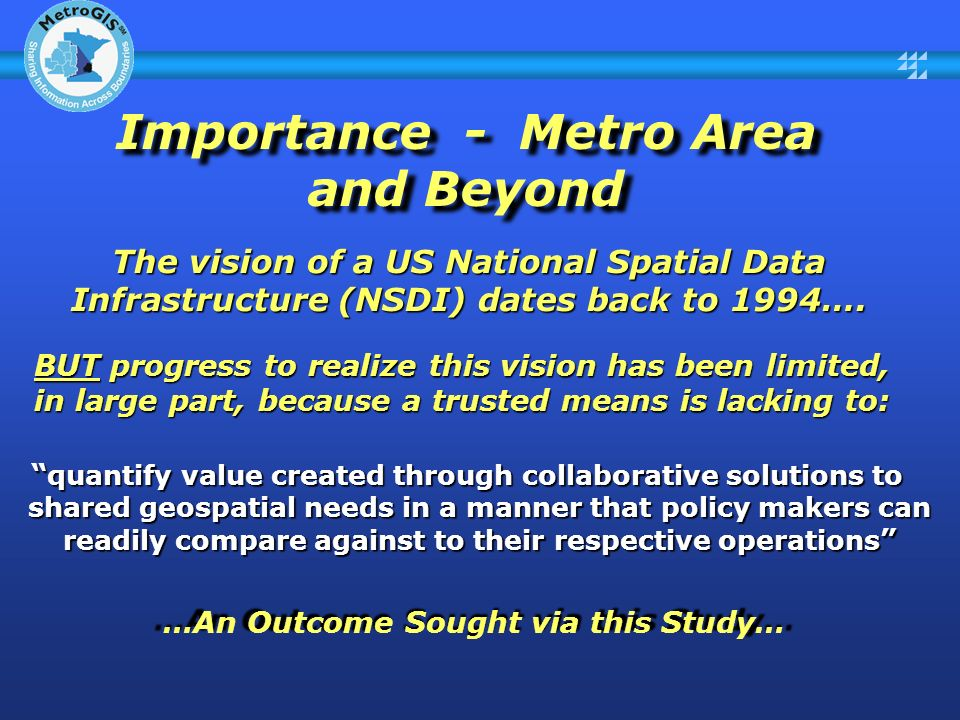 Importance - Metro Area and Beyond quantify value created through collaborative solutions to shared geospatial needs in a manner that policy makers can readily compare against to their respective operations quantify value created through collaborative solutions to shared geospatial needs in a manner that policy makers can readily compare against to their respective operations The vision of a US National Spatial Data Infrastructure (NSDI) dates back to 1994….