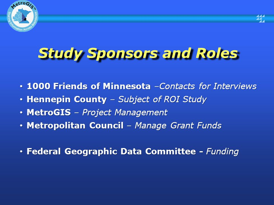 Study Sponsors and Roles 1000 Friends of Minnesota –Contacts for Interviews 1000 Friends of Minnesota –Contacts for Interviews Hennepin County – Subject of ROI Study Hennepin County – Subject of ROI Study MetroGIS – Project Management MetroGIS – Project Management Metropolitan Council – Manage Grant Funds Metropolitan Council – Manage Grant Funds Federal Geographic Data Committee - Funding Federal Geographic Data Committee - Funding