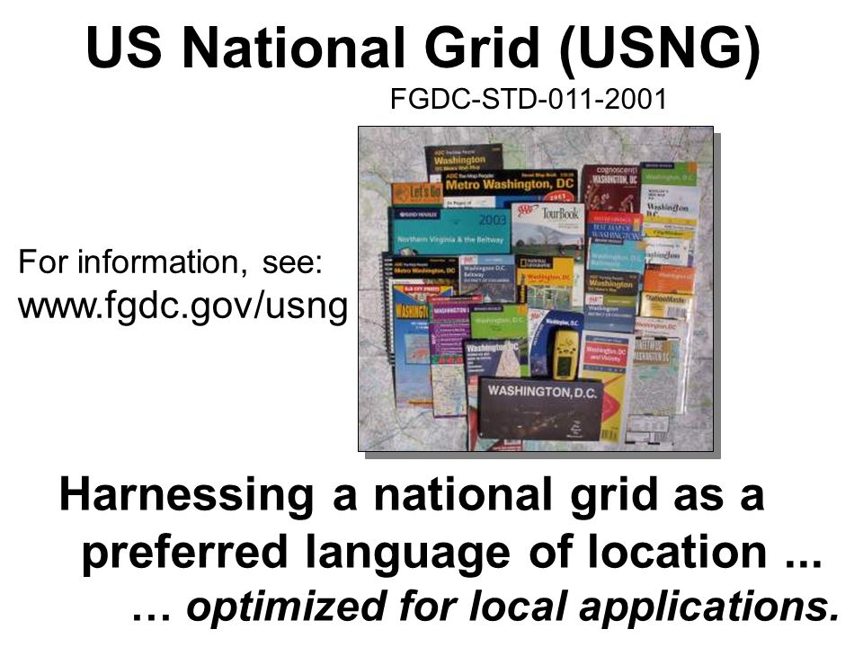 US National Grid (USNG) FGDC-STD-011-2001 Harnessing a national grid as a preferred language of location... … optimized for local applications. For in