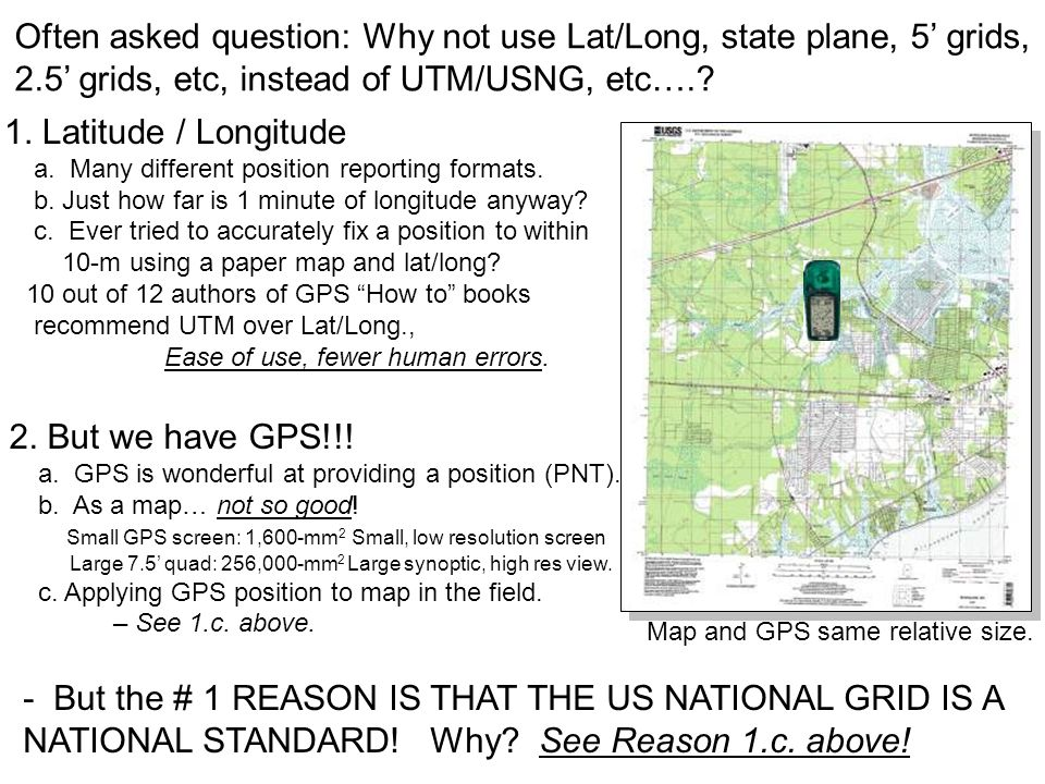 Often asked question: Why not use Lat/Long, state plane, 5 grids, 2.5 grids, etc, instead of UTM/USNG, etc….? 1. Latitude / Longitude a. Many differen