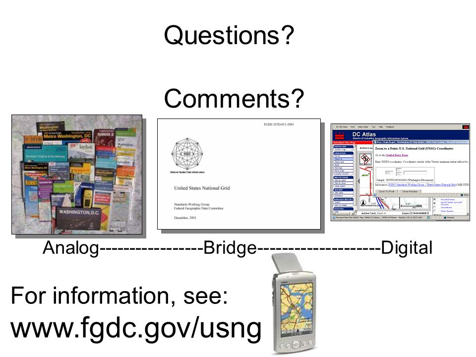 Questions? Comments? Analog-----------------Bridge--------------------Digital For information, see: www.fgdc.gov/usng
