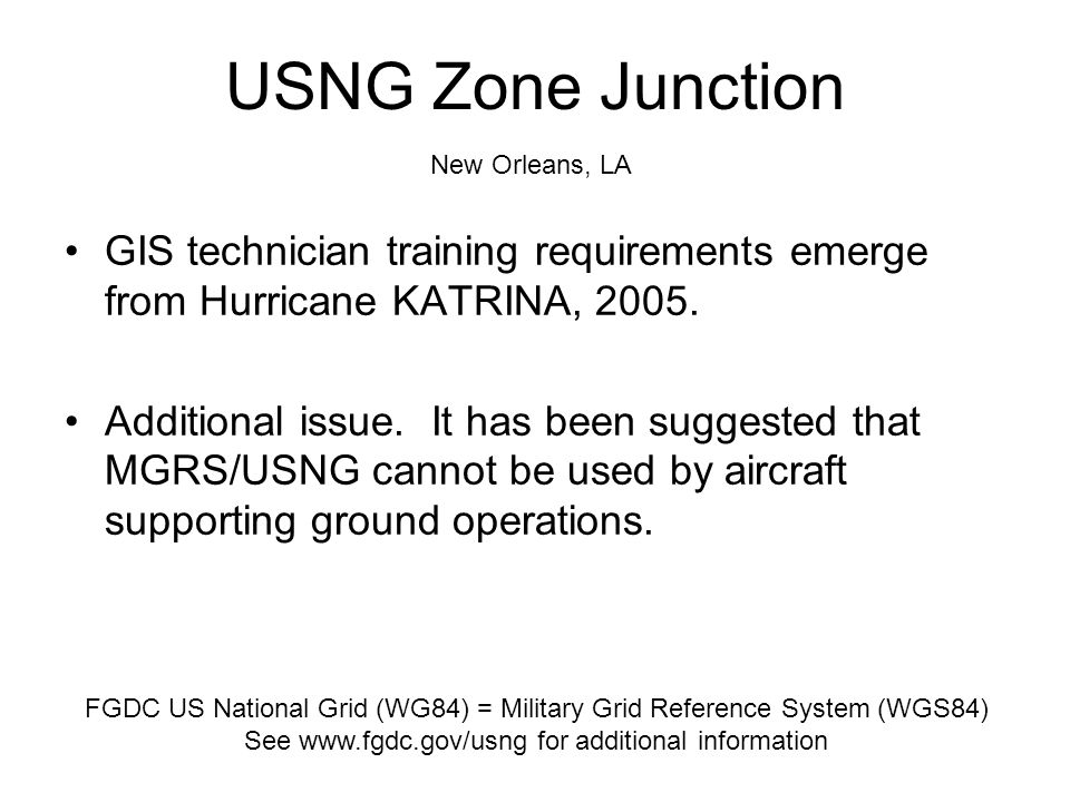 GIS technician training requirements emerge from Hurricane KATRINA, 2005. Additional issue. It has been suggested that MGRS/USNG cannot be used by air