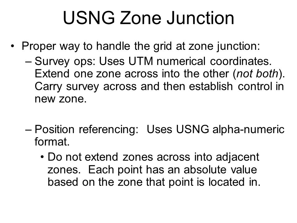 Proper way to handle the grid at zone junction: –Survey ops: Uses UTM numerical coordinates.