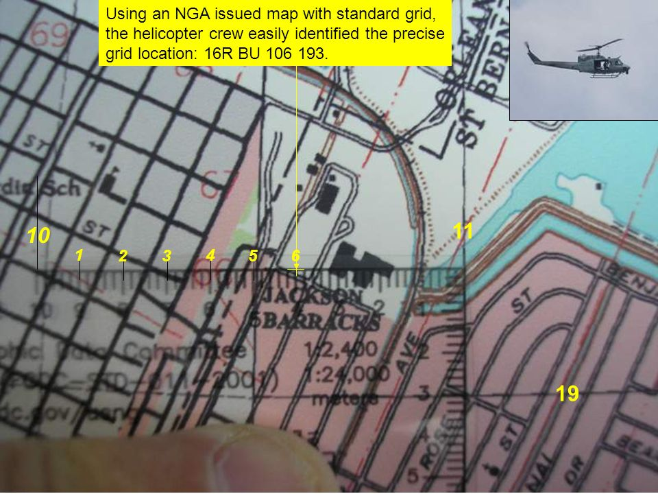 Using an NGA issued map with standard grid, the helicopter crew easily identified the precise grid location: 16R BU 106 193. 10 11 19 1 23 4 5 6