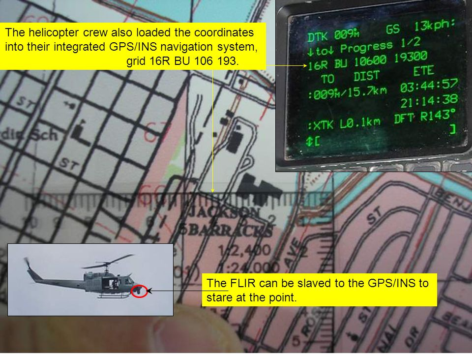 The helicopter crew also loaded the coordinates into their integrated GPS/INS navigation system, grid 16R BU 106 193. The FLIR can be slaved to the GP