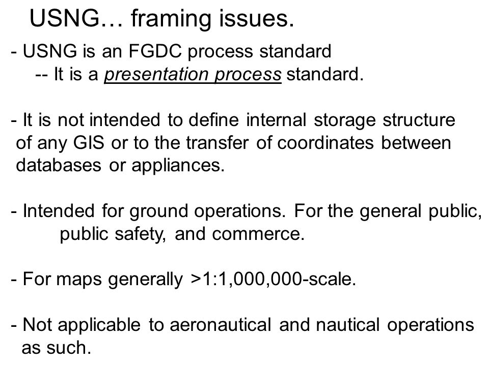 USNG… framing issues. - USNG is an FGDC process standard -- It is a presentation process standard. - It is not intended to define internal storage str