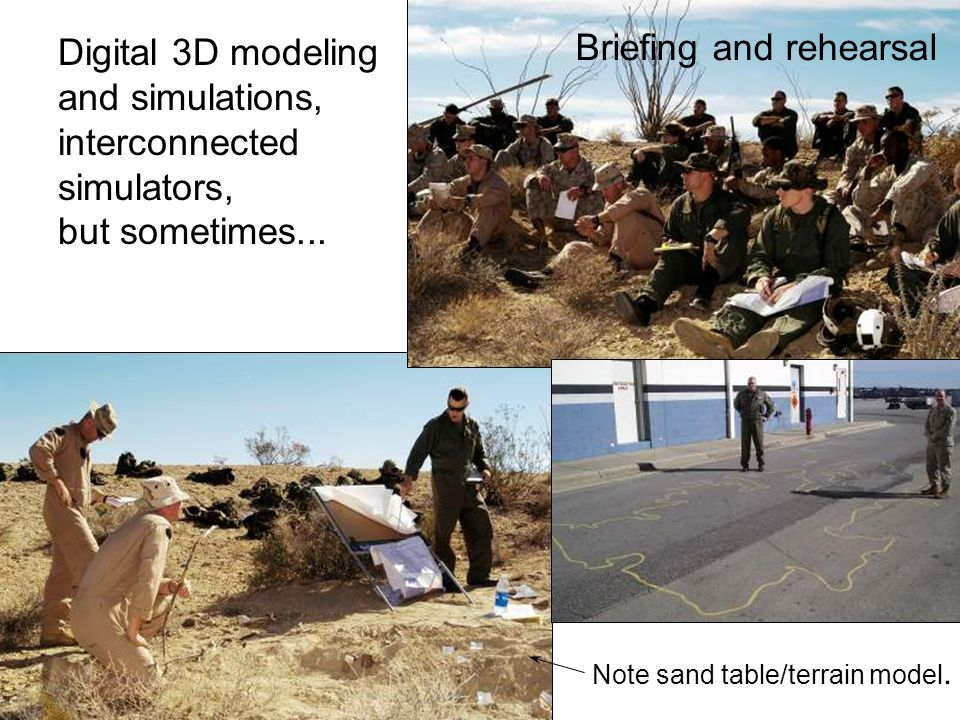 Briefing and rehearsal Digital 3D modeling and simulations, interconnected simulators, but sometimes... Note sand table/terrain model.