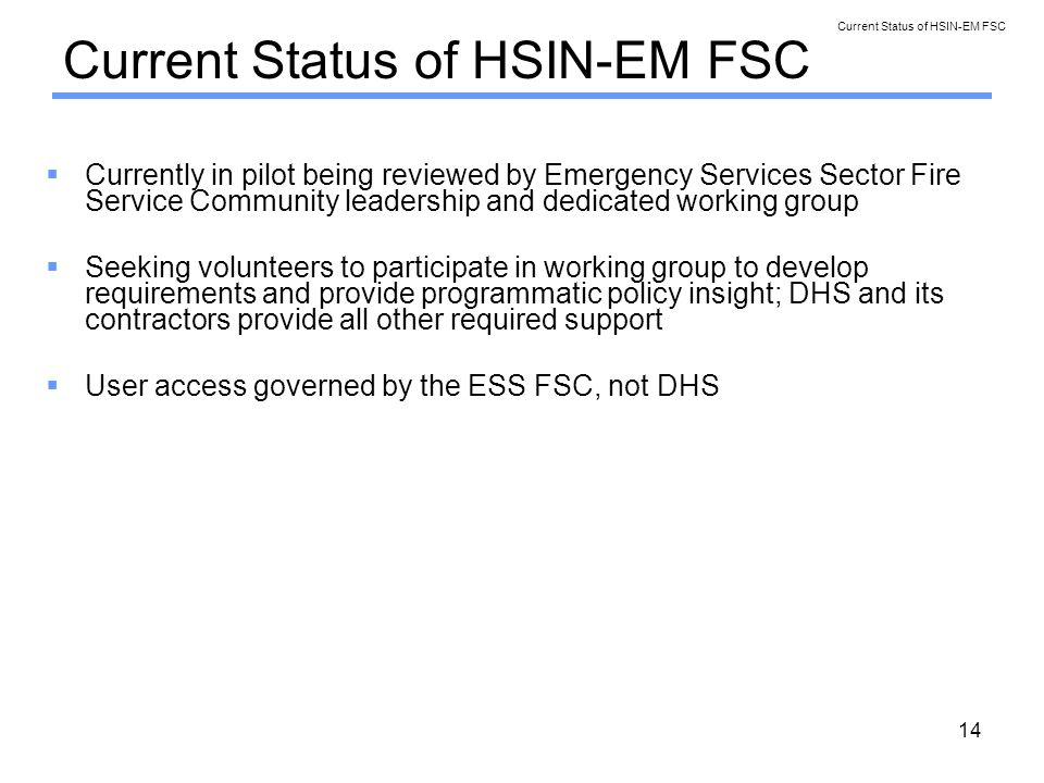 14 Current Status of HSIN-EM FSC Currently in pilot being reviewed by Emergency Services Sector Fire Service Community leadership and dedicated working group Seeking volunteers to participate in working group to develop requirements and provide programmatic policy insight; DHS and its contractors provide all other required support User access governed by the ESS FSC, not DHS Current Status of HSIN-EM FSC