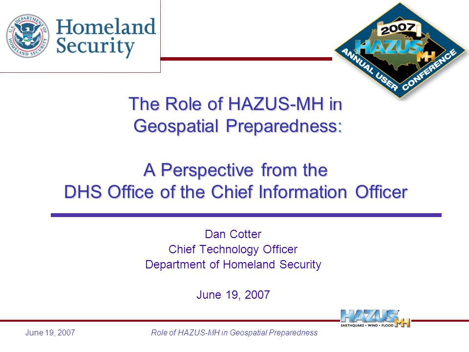 June 19, 2007Role of HAZUS-MH in Geospatial Preparedness The Role of HAZUS-MH in Geospatial Preparedness: A Perspective from the DHS Office of the Chief Information Officer Dan Cotter Chief Technology Officer Department of Homeland Security June 19, 2007