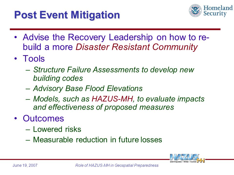 June 19, 2007Role of HAZUS-MH in Geospatial Preparedness Post Event Mitigation Advise the Recovery Leadership on how to re- build a more Disaster Resistant Community Tools –Structure Failure Assessments to develop new building codes –Advisory Base Flood Elevations –Models, such as HAZUS-MH, to evaluate impacts and effectiveness of proposed measures Outcomes –Lowered risks –Measurable reduction in future losses