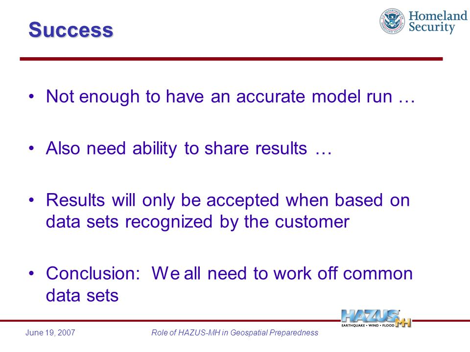June 19, 2007Role of HAZUS-MH in Geospatial PreparednessSuccess Not enough to have an accurate model run … Also need ability to share results … Results will only be accepted when based on data sets recognized by the customer Conclusion: We all need to work off common data sets