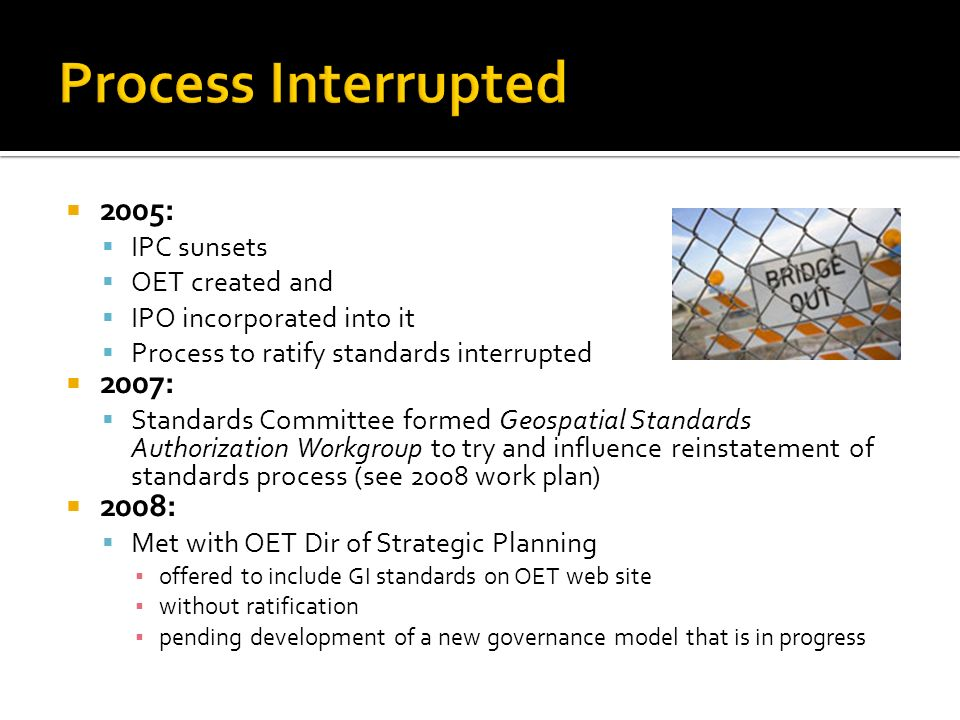2005: IPC sunsets OET created and IPO incorporated into it Process to ratify standards interrupted 2007: Standards Committee formed Geospatial Standards Authorization Workgroup to try and influence reinstatement of standards process (see 2008 work plan) 2008: Met with OET Dir of Strategic Planning offered to include GI standards on OET web site without ratification pending development of a new governance model that is in progress