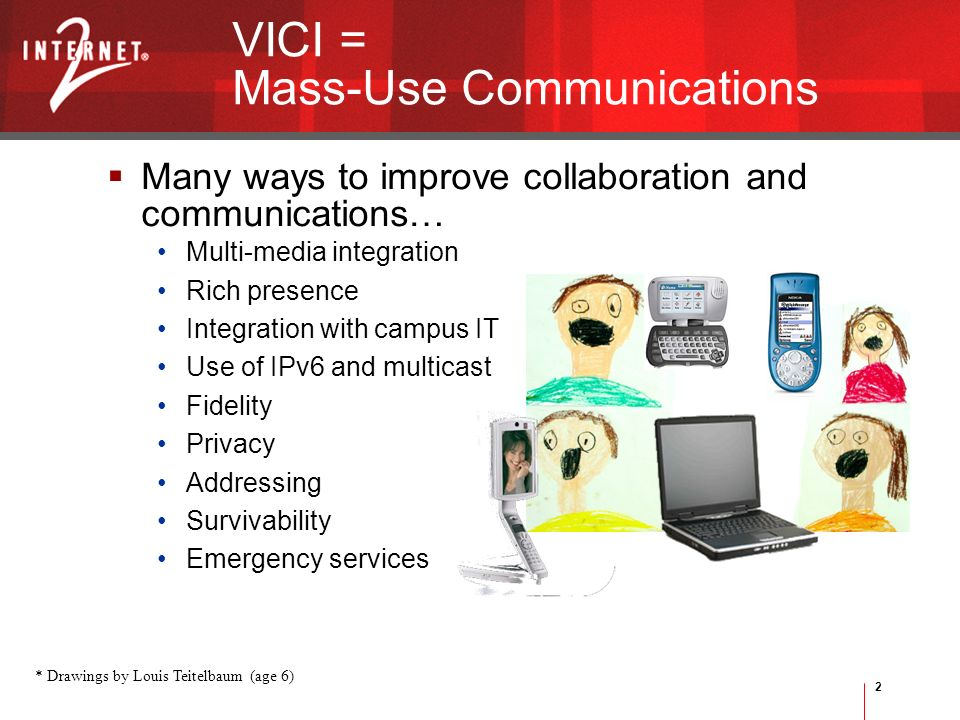 2 Many ways to improve collaboration and communications… Multi-media integration Rich presence Integration with campus IT Use of IPv6 and multicast Fidelity Privacy Addressing Survivability Emergency services VICI = Mass-Use Communications * Drawings by Louis Teitelbaum (age 6)