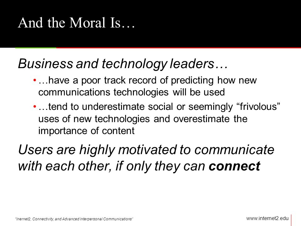 Inernet2, Connectivity, and Advanced Interpersonal Communications   And the Moral Is… Business and technology leaders… …have a poor track record of predicting how new communications technologies will be used …tend to underestimate social or seemingly frivolous uses of new technologies and overestimate the importance of content Users are highly motivated to communicate with each other, if only they can connect