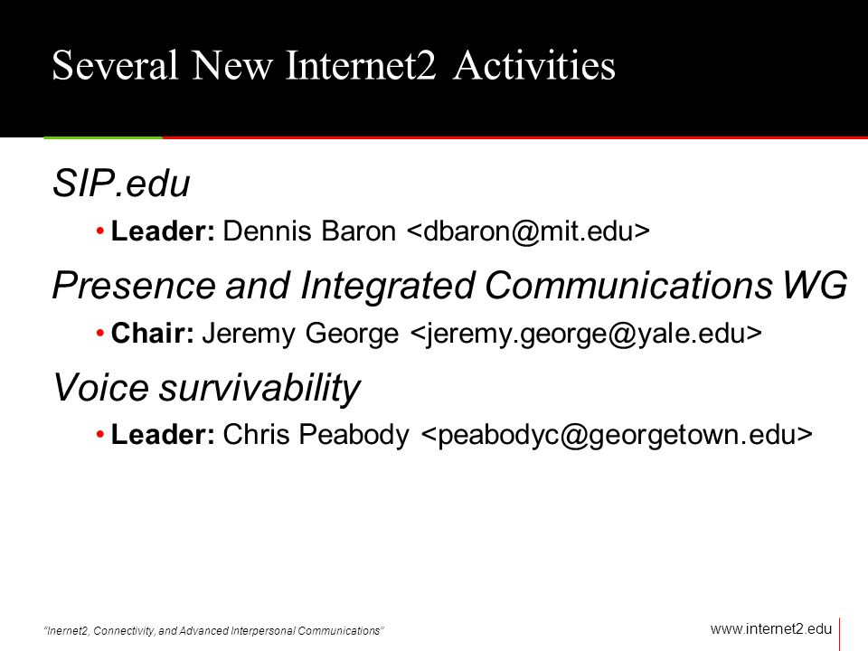 Inernet2, Connectivity, and Advanced Interpersonal Communications   Several New Internet2 Activities SIP.edu Leader: Dennis Baron Presence and Integrated Communications WG Chair: Jeremy George Voice survivability Leader: Chris Peabody