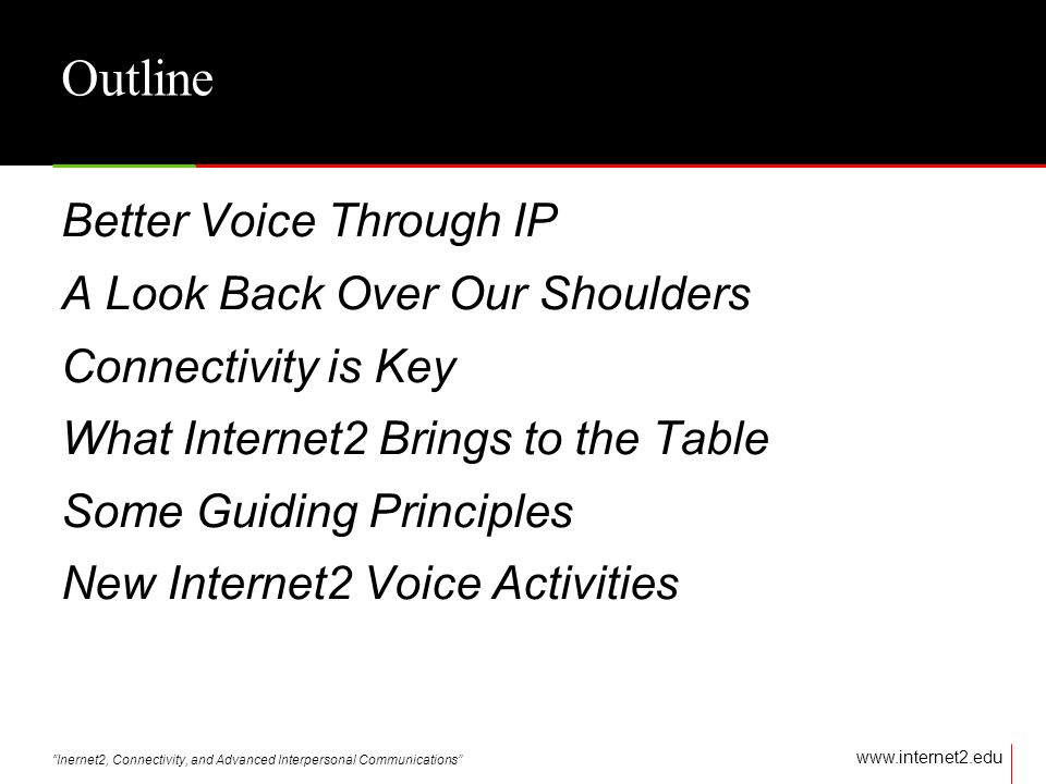 Inernet2, Connectivity, and Advanced Interpersonal Communications   Outline Better Voice Through IP A Look Back Over Our Shoulders Connectivity is Key What Internet2 Brings to the Table Some Guiding Principles New Internet2 Voice Activities