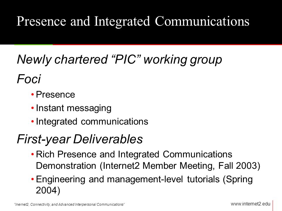 Inernet2, Connectivity, and Advanced Interpersonal Communications   Presence and Integrated Communications Newly chartered PIC working group Foci Presence Instant messaging Integrated communications First-year Deliverables Rich Presence and Integrated Communications Demonstration (Internet2 Member Meeting, Fall 2003) Engineering and management-level tutorials (Spring 2004)