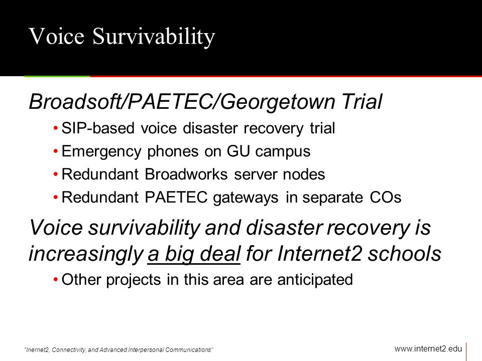 Inernet2, Connectivity, and Advanced Interpersonal Communications   Voice Survivability Broadsoft/PAETEC/Georgetown Trial SIP-based voice disaster recovery trial Emergency phones on GU campus Redundant Broadworks server nodes Redundant PAETEC gateways in separate COs Voice survivability and disaster recovery is increasingly a big deal for Internet2 schools Other projects in this area are anticipated